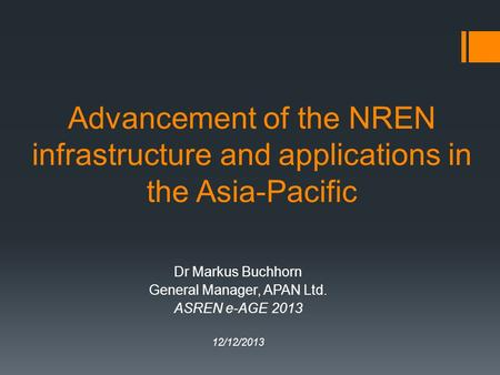 Advancement of the NREN infrastructure and applications in the Asia-Pacific Dr Markus Buchhorn General Manager, APAN Ltd. ASREN e-AGE 2013 12/12/2013.