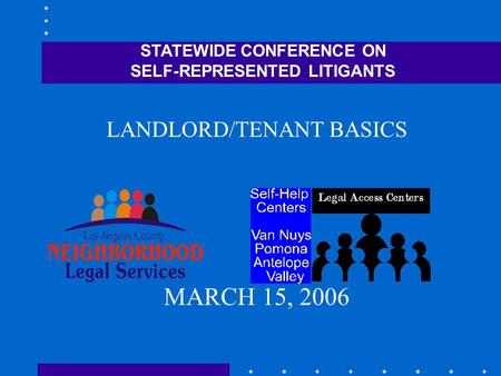 STATEWIDE CONFERENCE ON SELF-REPRESENTED LITIGANTS LANDLORD/TENANT BASICS MARCH 15, 2006.