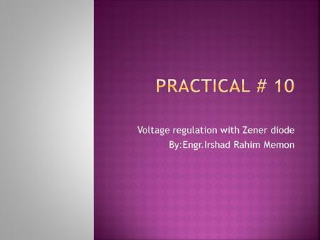 Voltage regulation with Zener diode By:Engr.Irshad Rahim Memon.