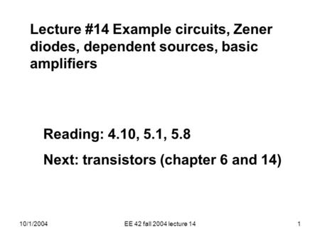 10/1/2004EE 42 fall 2004 lecture 141 Lecture #14 Example circuits, Zener diodes, dependent sources, basic amplifiers Reading: 4.10, 5.1, 5.8 Next: transistors.