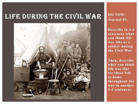 DO NOW: Journal #2- Describe in 3-4 sentences what you think life was like as a soldier during the Civil War. Then, describe what you think life was like.