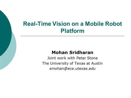 Real-Time Vision on a Mobile Robot Platform Mohan Sridharan Joint work with Peter Stone The University of Texas at Austin