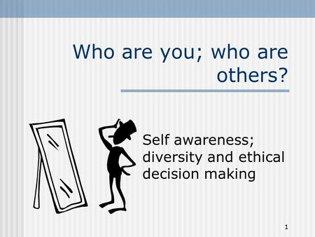 1 Who are you; who are others? Self awareness; diversity and ethical decision making.