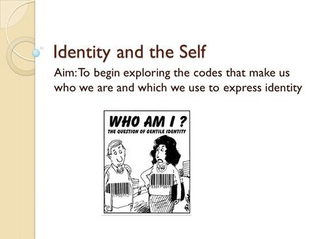 Identity and the Self Aim: To begin exploring the codes that make us who we are and which we use to express identity.