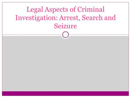 Legal Aspects of Criminal Investigation: Arrest, Search and Seizure.