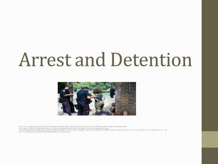 Arrest and Detention https://www.google.ca/search?q=police+arrest&client=firefox-a&hs=xGF&hl=en&rls=org.mozilla:en-US:official&source=lnms&tbm=isch&sa=X&ei=-KmJUf_GEYiw0AGLhoHwCQ&ved=0CAcQ_AUoAQ&biw=1139&bih=614#client=firefox-a&hs=NyZ&hl=en&rls=org.mozil