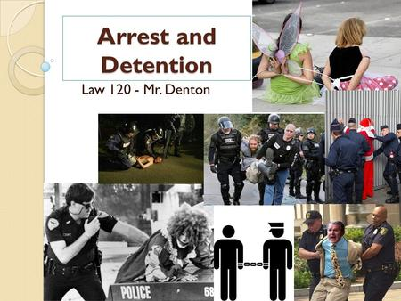 Arrest and Detention Law 120 - Mr. Denton.
