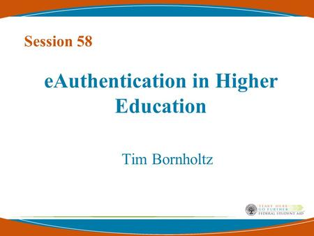 EAuthentication in Higher Education Tim Bornholtz Session 58.