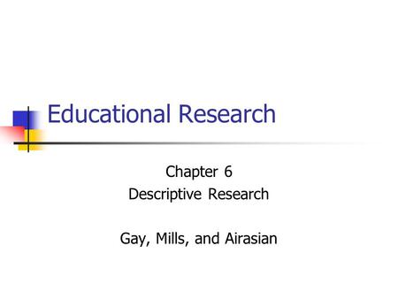 Educational Research Chapter 6 Descriptive Research Gay, Mills, and Airasian.