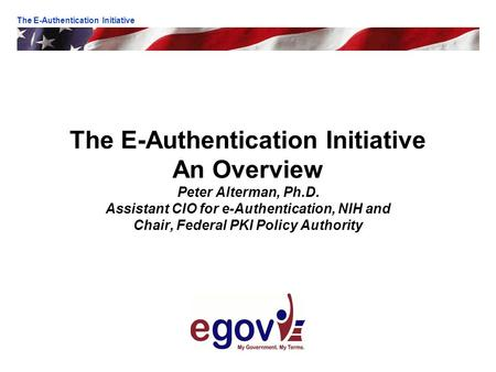The E-Authentication Initiative An Overview Peter Alterman, Ph.D. Assistant CIO for e-Authentication, NIH and Chair, Federal PKI Policy Authority The E-Authentication.