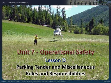 S-271 Helicopter Crewmember Slide 7D-1 Unit 7D Operational Safety - Lesson D: Parking Tender and Miscellaneous Roles and Responsibilities.