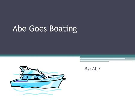 Abe Goes Boating By: Abe. Introduction One day there was a young boy named Abe. Out of the blue, he decided that he was going to learn how drive a boat.
