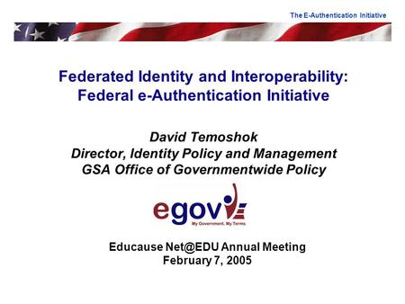 Federated Identity and Interoperability: Federal e-Authentication Initiative David Temoshok Director, Identity Policy and Management GSA Office of Governmentwide.