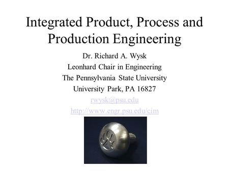Integrated Product, Process and Production Engineering Dr. Richard A. Wysk Leonhard Chair in Engineering The Pennsylvania State University University Park,