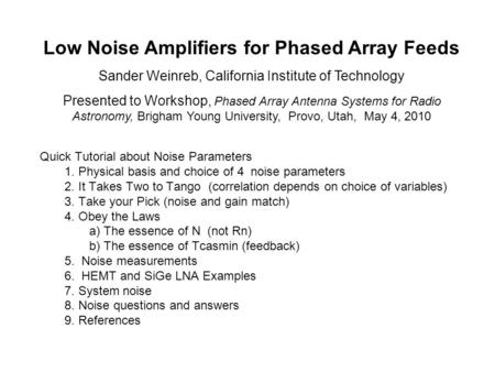 Low Noise Amplifiers for Phased Array Feeds Sander Weinreb, California Institute of Technology Presented to Workshop, Phased Array Antenna Systems for.