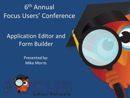 6 th Annual Focus Users' Conference Application Editor and Form Builder Presented by: Mike Morris.