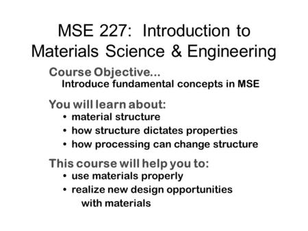 MSE 227: Introduction to Materials Science & Engineering Course Objective... Introduce fundamental concepts in MSE You will learn about: material structure.
