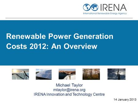 Renewable Power Generation Costs 2012: An Overview 14 January 2013 Michael Taylor IRENA Innovation and Technology Centre.