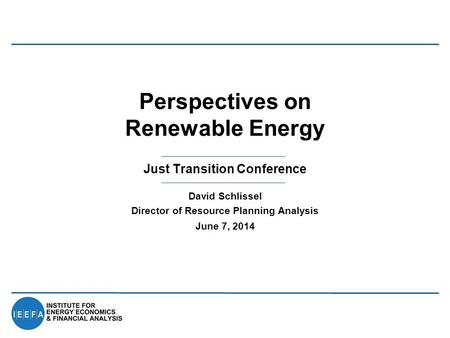 Just Transition Conference Perspectives on Renewable Energy David Schlissel Director of Resource Planning Analysis June 7, 2014.