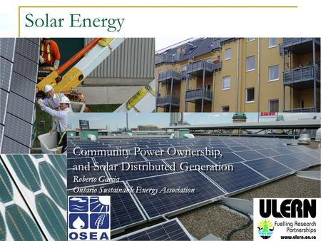 Solar Energy Community Power Ownership, and Solar Distributed Generation Roberto Garcia Ontario Sustainable Energy Association.