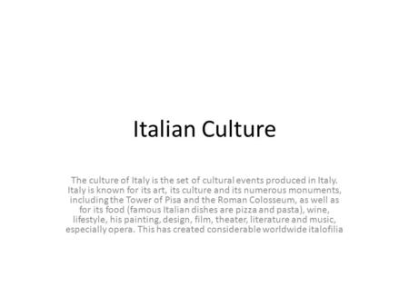 Italian Culture The culture of Italy is the set of cultural events produced in Italy. Italy is known for its art, its culture and its numerous monuments,