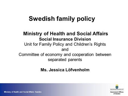 Ministry of Health and Social Affairs Sweden Swedish family policy Ministry of Health and Social Affairs Social Insurance Division Unit for Family Policy.