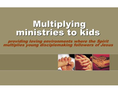 Multiplying ministries to kids Multiplying ministries to kids providing loving environments where the Spirit multiplies young disciplemaking followers.