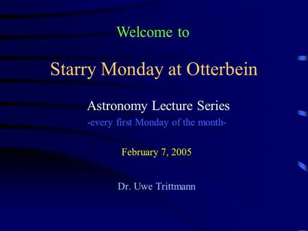 Starry Monday at Otterbein Astronomy Lecture Series -every first Monday of the month- February 7, 2005 Dr. Uwe Trittmann Welcome to.