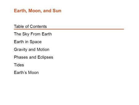 Table of Contents The Sky From Earth Earth in Space Gravity and Motion Phases and Eclipses Tides Earth's Moon Earth, Moon, and Sun.