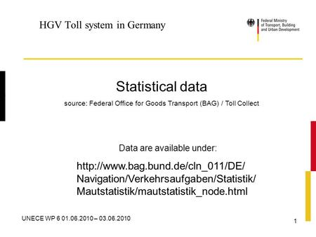 V UNECE WP 6 01.06.2010 – 03.06.2010 1 HGV Toll system in Germany Statistical data source: Federal Office for Goods Transport (BAG) / Toll Collect Data.