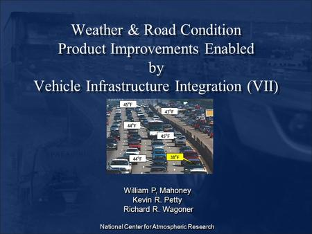 Weather & Road Condition Product Improvements Enabled by Vehicle Infrastructure Integration (VII) William P, Mahoney Kevin R. Petty Richard R. Wagoner.