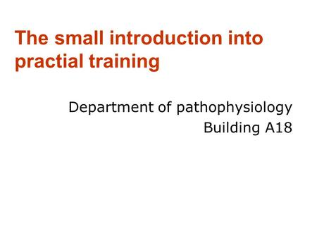 The small introduction into practial training Department of pathophysiology Building A18.