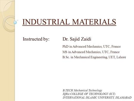 INDUSTRIAL MATERIALS Instructed by: Dr. Sajid Zaidi PhD in Advanced Mechanics, UTC, France MS in Advanced Mechanics, UTC, France B.Sc. in Mechanical Engineering,