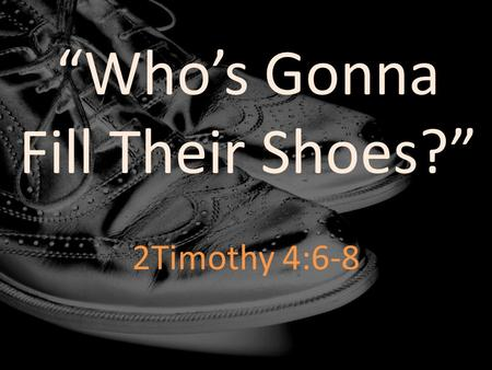 """Who's Gonna Fill Their Shoes?"" 2Timothy 4:6-8. For I am already being poured out as a drink offering, and the time of my departure has come. I have fought."