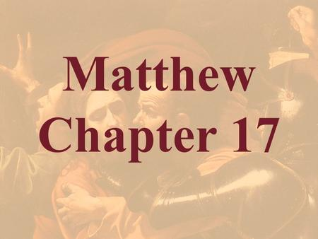 Matthew Chapter 17. Matthew 16:28 Verily I say unto you, There be some standing here, which shall not taste of death, till they see the Son of man coming.