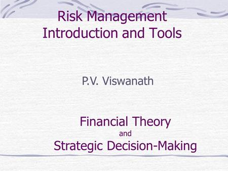 Risk Management Introduction and Tools P.V. Viswanath Financial Theory and Strategic Decision-Making.