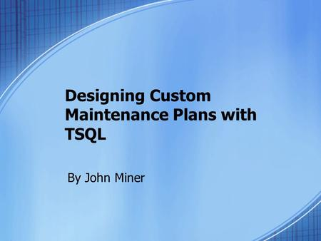Designing Custom Maintenance Plans with TSQL By John Miner.