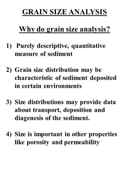 GRAIN SIZE ANALYSIS Why do grain size analysis? 1) Purely descriptive, quantitative measure of sediment 2)Grain size distribution may be characteristic.