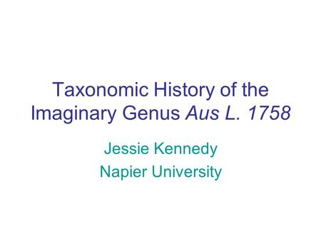 Taxonomic History of the Imaginary Genus Aus L. 1758 Jessie Kennedy Napier University.
