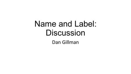 Name and Label: Discussion Dan Gillman. Problem In general use, Name and Label are synonyms In DDI, usage guidelines are imprecise There exists theory.