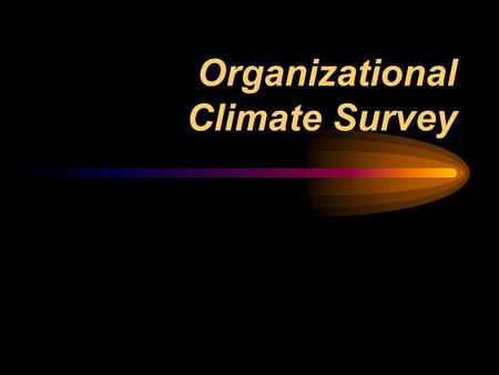 Organizational Climate Survey. Why Measure Organizational Climate? Organizational climate is one of the most powerful drivers of organizational effectiveness.