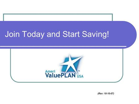 (Rev: 10-10-07) Join Today and Start Saving!. Guaranteed Acceptance! AmeriValuePlan is a valuable insurance supplement for people who have health insurance.