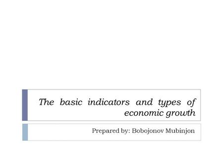 The basic indicators and types of economic growth Prepared by: Bobojonov Mubinjon.