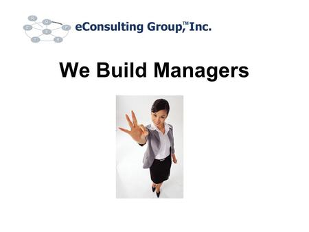We Build Managers TM. About Us Established in the year 2000 Location: Chicago, IL Services: Management Consulting, Training, and Publishing Products: