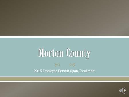  2015 Employee Benefit Open Enrollment Morton County Human Resources Don't Miss This Opportunity! Take the time today to:  Critically Assess Your Benefit.