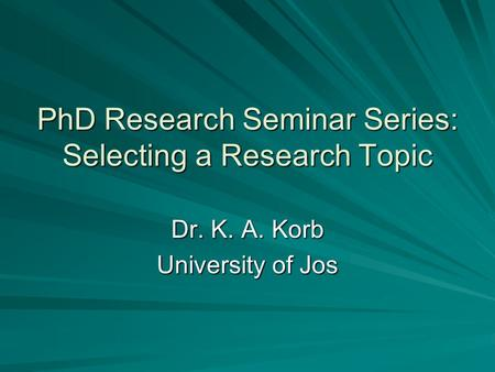 PhD Research Seminar Series: Selecting a Research Topic Dr. K. A. Korb University of Jos.