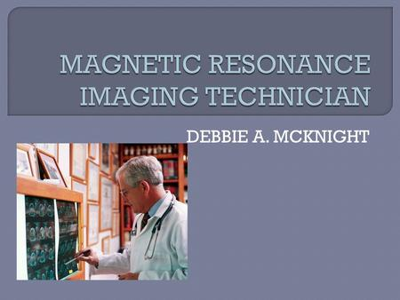 DEBBIE A. MCKNIGHT.  Use MRI Scanner equipment to assist in diagnosing medical problem  Prepare patients for scanner procedure  Position the patients.
