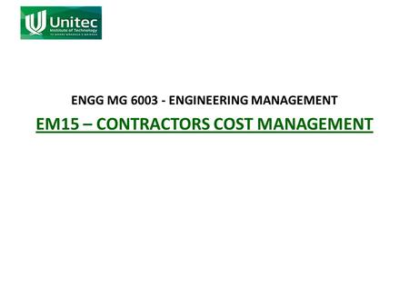ENGG MG 6003 - ENGINEERING MANAGEMENT EM15 – CONTRACTORS COST MANAGEMENT.