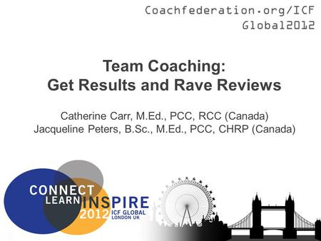 Coachfederation.org/ICFGlobal2012 Team Coaching: Get Results and Rave Reviews Catherine Carr, M.Ed., PCC, RCC (Canada) Jacqueline Peters, B.Sc., M.Ed.,