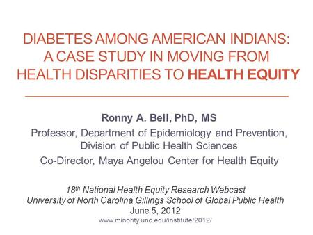 DIABETES AMONG AMERICAN INDIANS: A CASE STUDY IN MOVING FROM HEALTH DISPARITIES TO HEALTH EQUITY Ronny A. Bell, PhD, MS Professor, Department of Epidemiology.